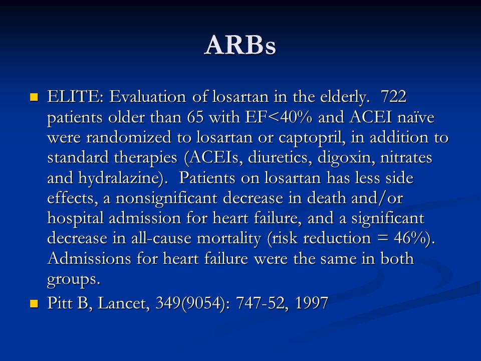 ARBs ELITE: Evaluation of losartan in the elderly. 722 patients older than 65 with EF<40% and ACEI naïve were randomized to losartan or captopril, in