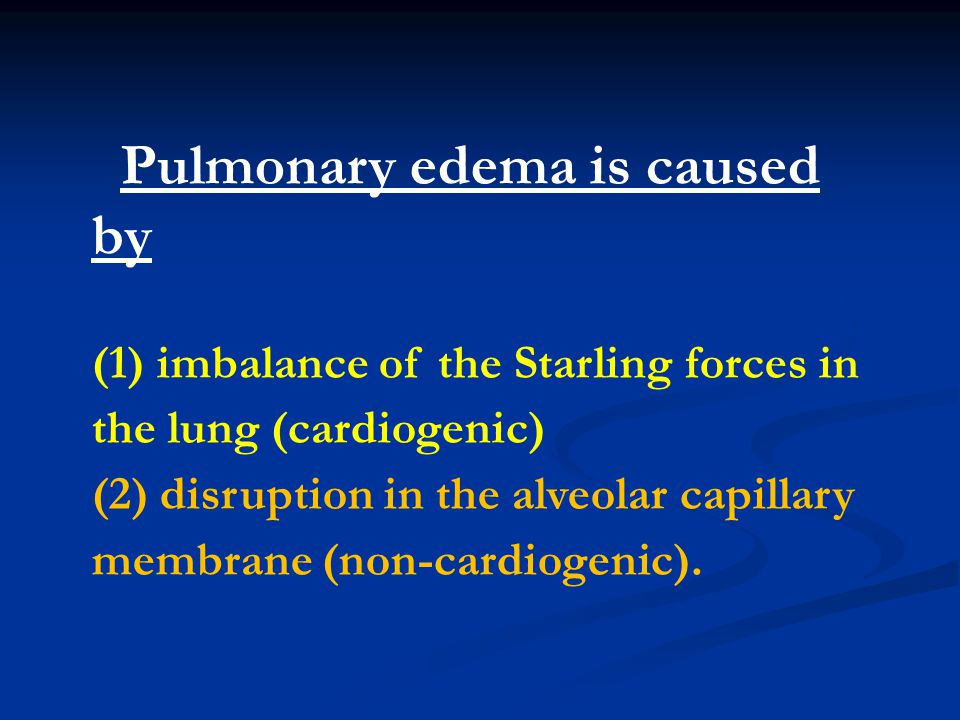 Pulmonary edema is caused by (1) imbalance of the Starling forces in the lung (cardiogenic) (2) disruption in the alveolar capillary membrane (non-car