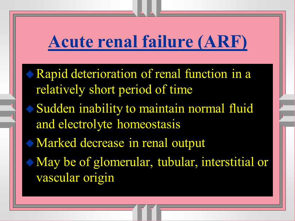 Acute renal failure (ARF) u Rapid deterioration of renal function in a relatively short period of time u Sudden inability to maintain normal fluid and