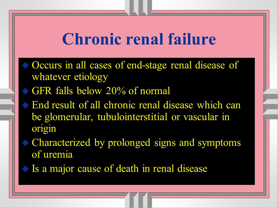 Chronic renal failure u Occurs in all cases of end-stage renal disease of whatever etiology u GFR falls below 20% of normal u End result of all chroni