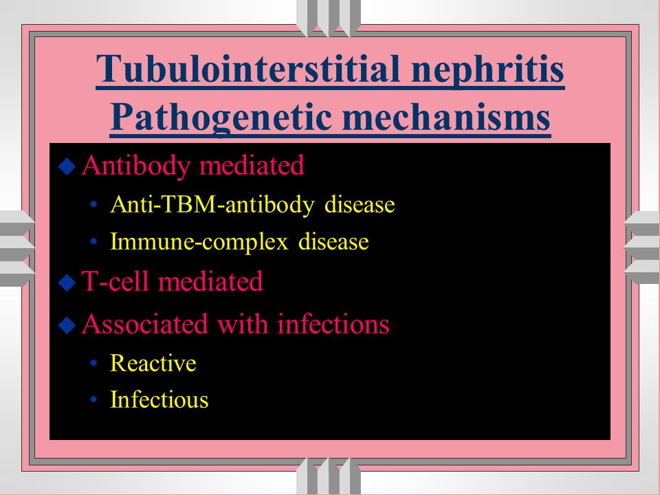 Tubulointerstitial nephritis Pathogenetic mechanisms u Antibody mediated Anti-TBM-antibody disease Immune-complex disease u T-cell mediated u Associat