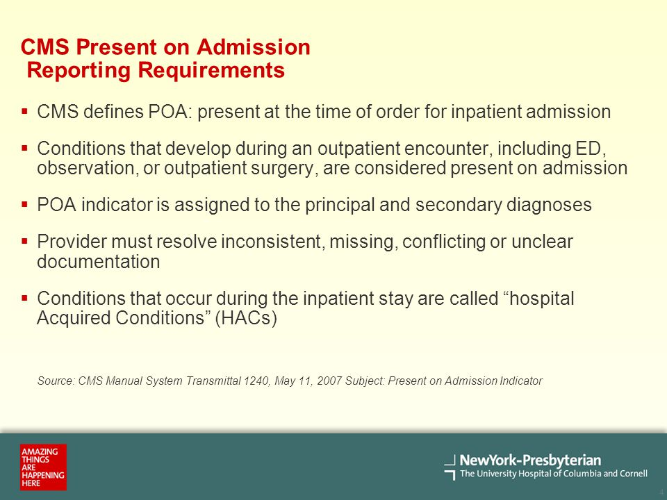 4 CMS Present on Admission Reporting Requirements  CMS defines POA: present at the time of order for inpatient admission  Conditions that develop du