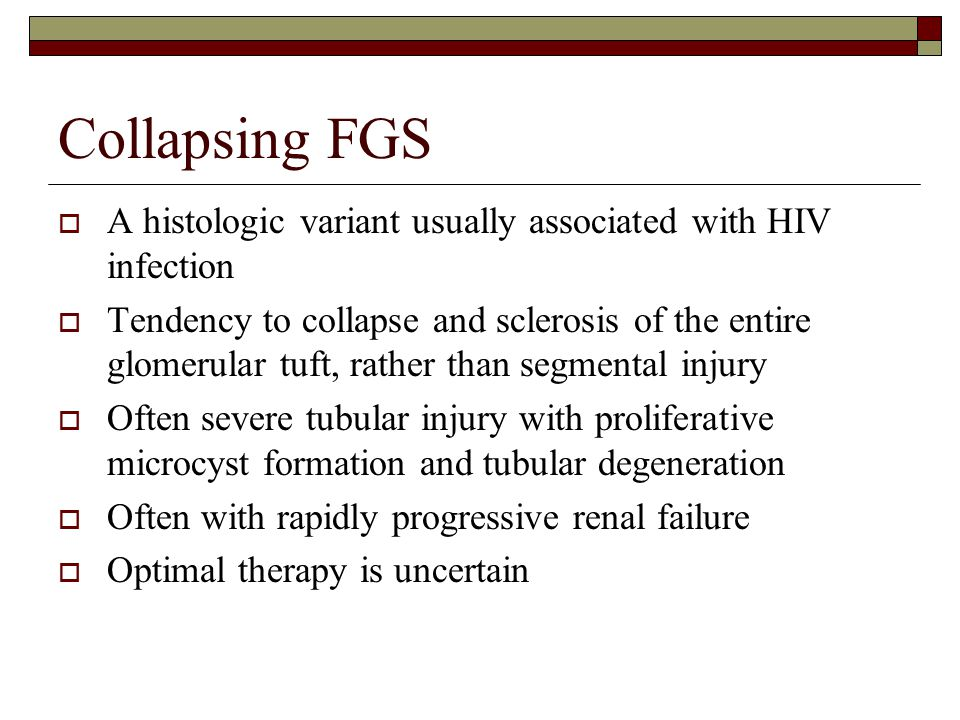 Collapsing FGS  A histologic variant usually associated with HIV infection  Tendency to collapse and sclerosis of the entire glomerular tuft, rather