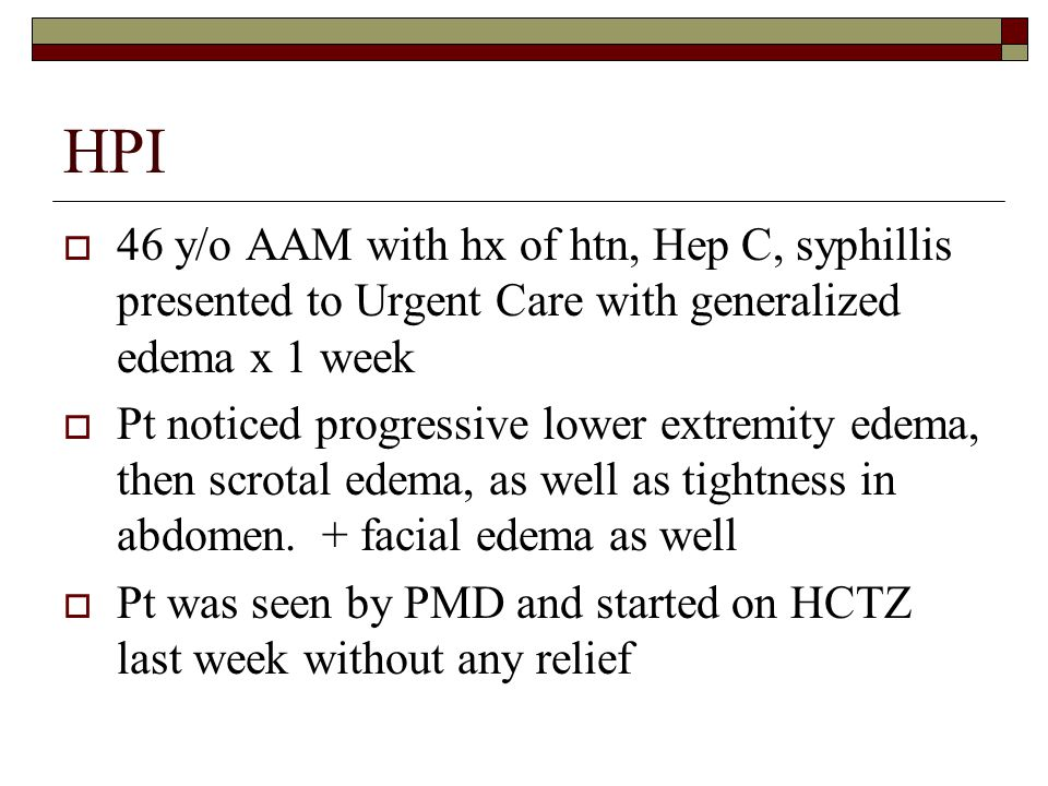 HPI  46 y/o AAM with hx of htn, Hep C, syphillis presented to Urgent Care with generalized edema x 1 week  Pt noticed progressive lower extremity ed