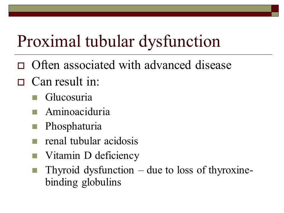 Proximal tubular dysfunction  Often associated with advanced disease  Can result in: Glucosuria Aminoaciduria Phosphaturia renal tubular acidosis Vi