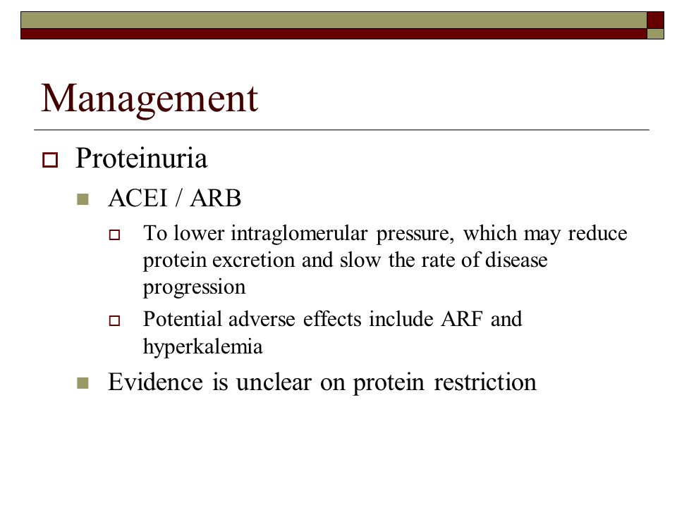 Management  Proteinuria ACEI / ARB  To lower intraglomerular pressure, which may reduce protein excretion and slow the rate of disease progression 