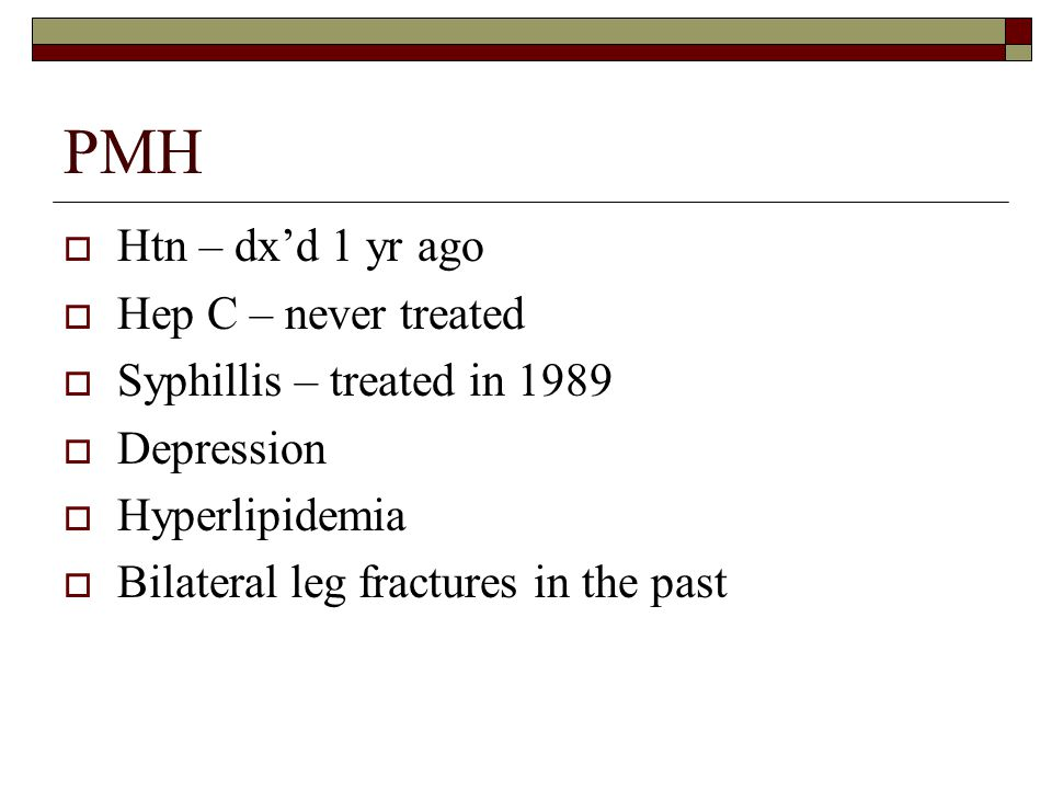 PMH  Htn – dx'd 1 yr ago  Hep C – never treated  Syphillis – treated in 1989  Depression  Hyperlipidemia  Bilateral leg fractures in the past