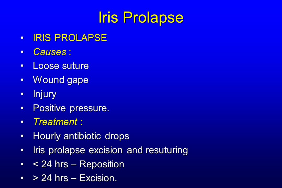 Iris Prolapse IRIS PROLAPSEIRIS PROLAPSE Causes :Causes : Loose sutureLoose suture Wound gapeWound gape InjuryInjury Positive pressure.Positive pressu