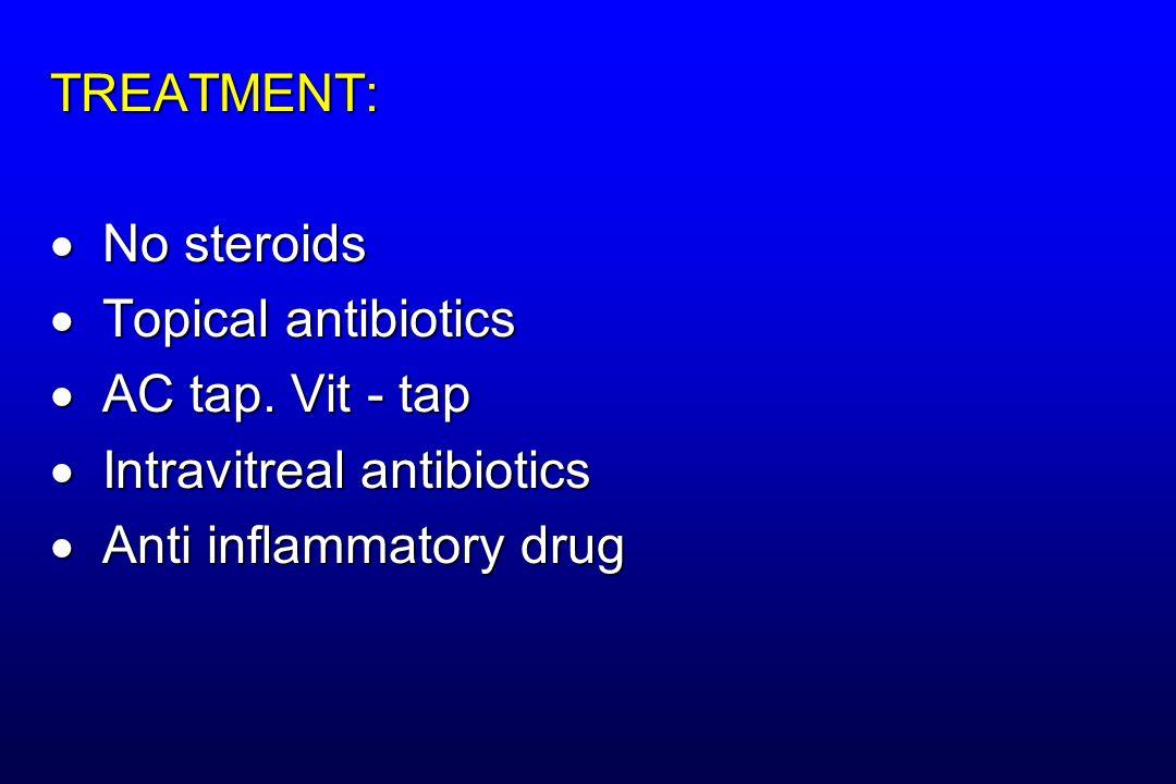 TREATMENT:  No steroids  Topical antibiotics  AC tap. Vit - tap  Intravitreal antibiotics  Anti inflammatory drug