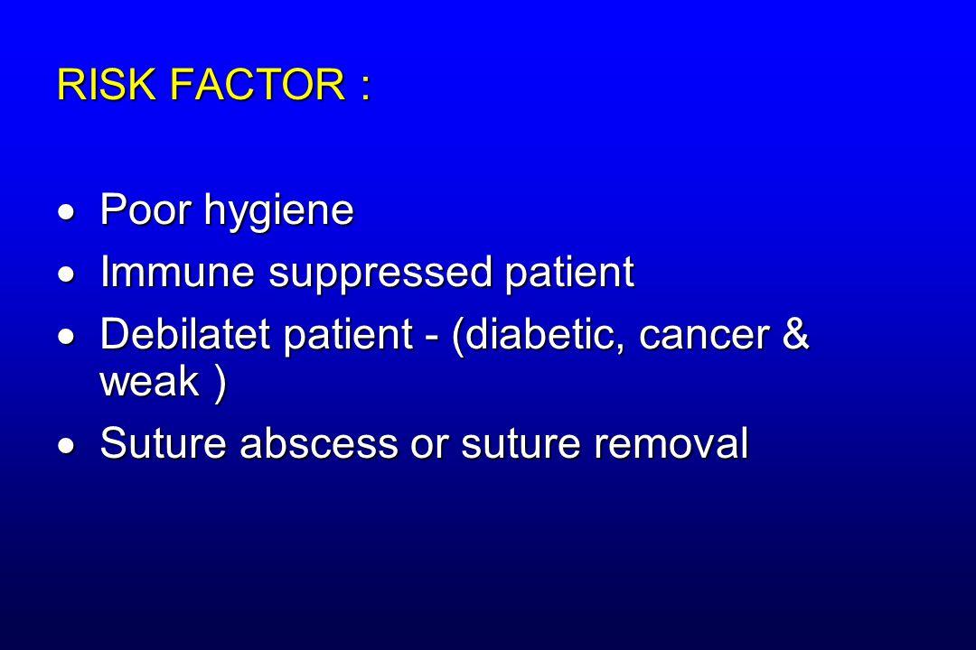RISK FACTOR :  Poor hygiene  Immune suppressed patient  Debilatet patient - (diabetic, cancer & weak )  Suture abscess or suture removal