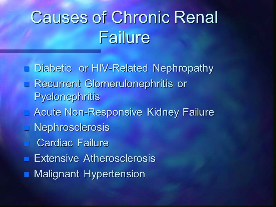 Causes of Chronic Renal Failure n Diabetic or HIV-Related Nephropathy n Recurrent Glomerulonephritis or Pyelonephritis n Acute Non-Responsive Kidney Failure n Nephrosclerosis n Cardiac Failure n Extensive Atherosclerosis n Malignant Hypertension