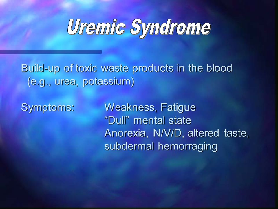 Build-up of toxic waste products in the blood (e.g., urea, potassium) (e.g., urea, potassium) Symptoms:Weakness, Fatigue Dull mental state Anorexia, N/V/D, altered taste, subdermal hemorraging