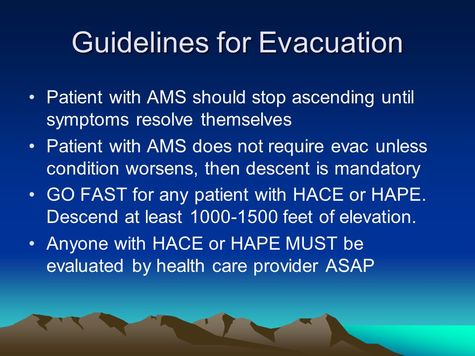 Guidelines for Evacuation Patient with AMS should stop ascending until symptoms resolve themselves Patient with AMS does not require evac unless condi