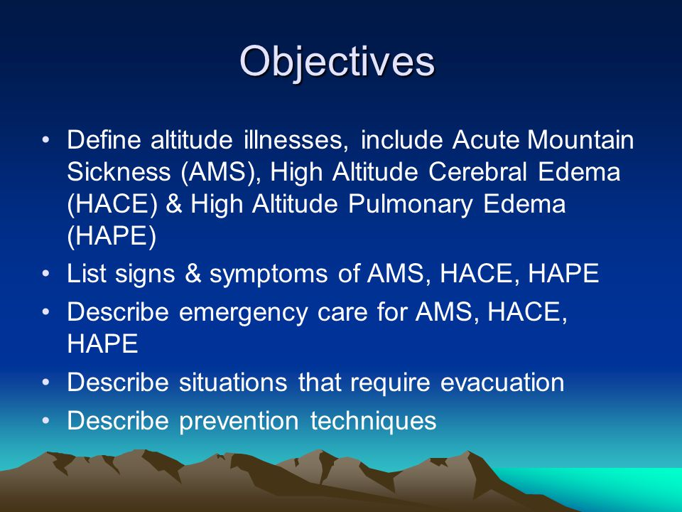 Objectives Define altitude illnesses, include Acute Mountain Sickness (AMS), High Altitude Cerebral Edema (HACE) & High Altitude Pulmonary Edema (HAPE) List signs & symptoms of AMS, HACE, HAPE Describe emergency care for AMS, HACE, HAPE Describe situations that require evacuation Describe prevention techniques