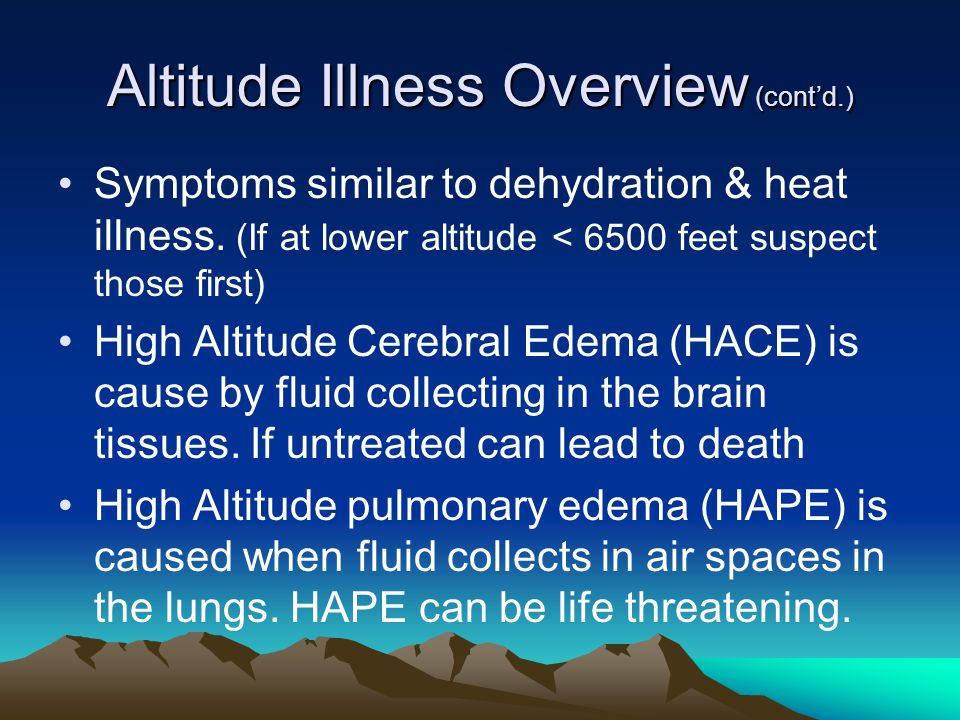 Altitude Illness Overview (cont'd.) Symptoms similar to dehydration & heat illness. (If at lower altitude < 6500 feet suspect those first) High Altitu