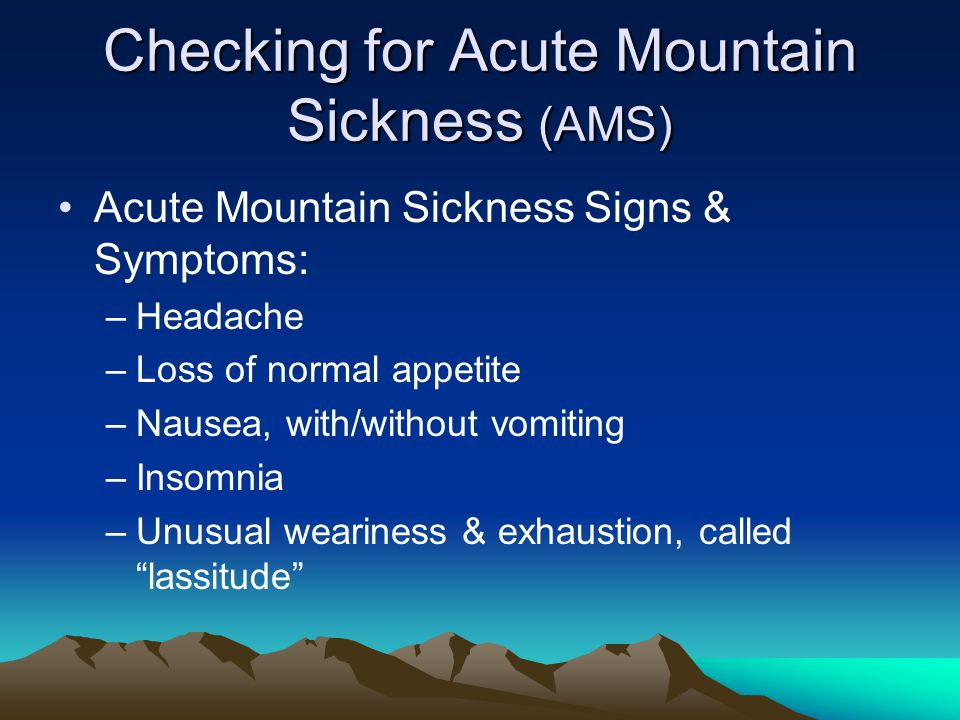 Checking for Acute Mountain Sickness (AMS) Acute Mountain Sickness Signs & Symptoms: –Headache –Loss of normal appetite –Nausea, with/without vomiting –Insomnia –Unusual weariness & exhaustion, called lassitude