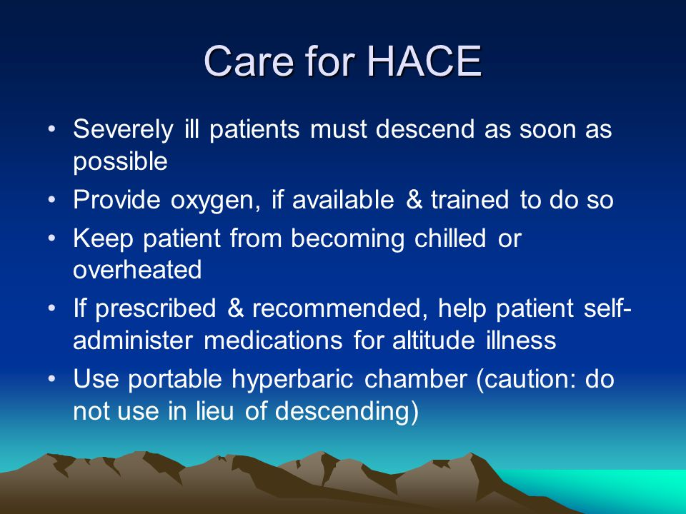 Care for HACE Severely ill patients must descend as soon as possible Provide oxygen, if available & trained to do so Keep patient from becoming chilled or overheated If prescribed & recommended, help patient self- administer medications for altitude illness Use portable hyperbaric chamber (caution: do not use in lieu of descending)