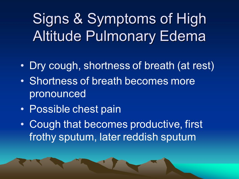Signs & Symptoms of High Altitude Pulmonary Edema Dry cough, shortness of breath (at rest) Shortness of breath becomes more pronounced Possible chest pain Cough that becomes productive, first frothy sputum, later reddish sputum