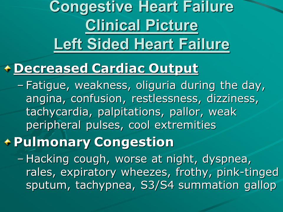 Congestive Heart Failure Clinical Picture Left Sided Heart Failure Decreased Cardiac Output –Fatigue, weakness, oliguria during the day, angina, confu