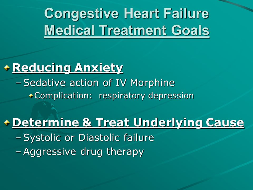 Congestive Heart Failure Medical Treatment Goals Reducing Anxiety –Sedative action of IV Morphine Complication: respiratory depression Determine & Tre