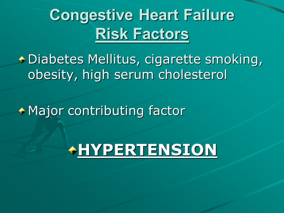 Congestive Heart Failure Risk Factors Diabetes Mellitus, cigarette smoking, obesity, high serum cholesterol Major contributing factor HYPERTENSION