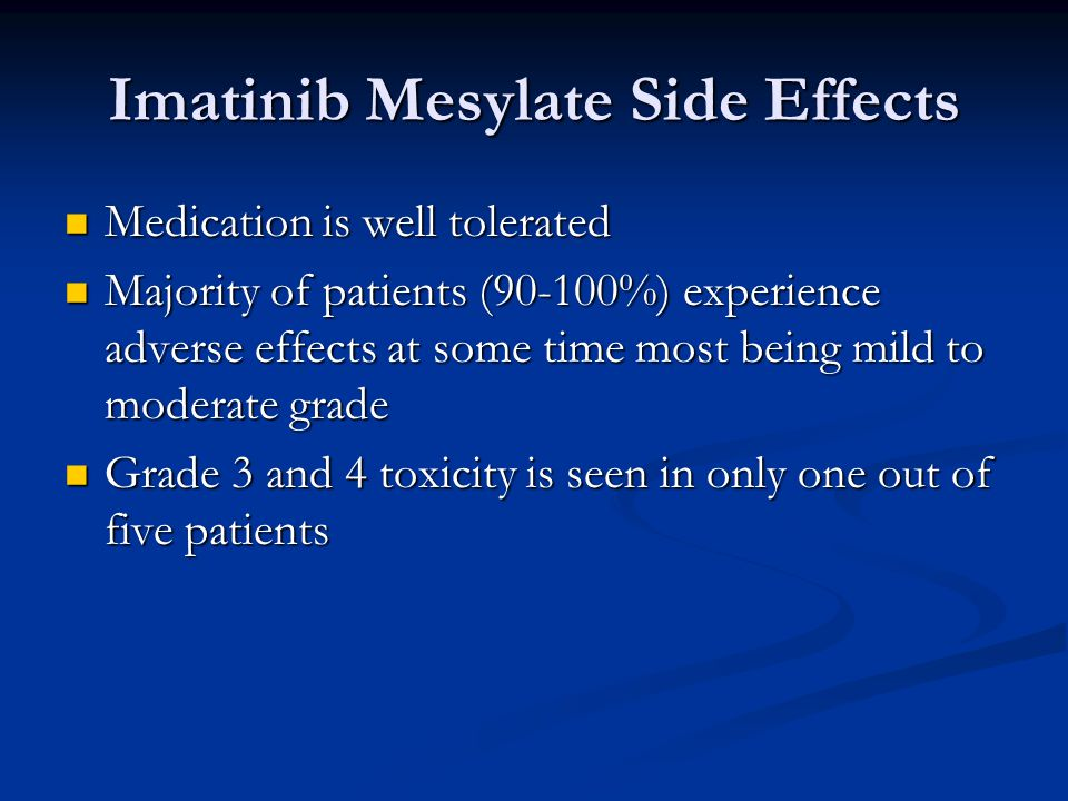 Imatinib Mesylate Side Effects Medication is well tolerated Medication is well tolerated Majority of patients (90-100%) experience adverse effects at some time most being mild to moderate grade Majority of patients (90-100%) experience adverse effects at some time most being mild to moderate grade Grade 3 and 4 toxicity is seen in only one out of five patients Grade 3 and 4 toxicity is seen in only one out of five patients