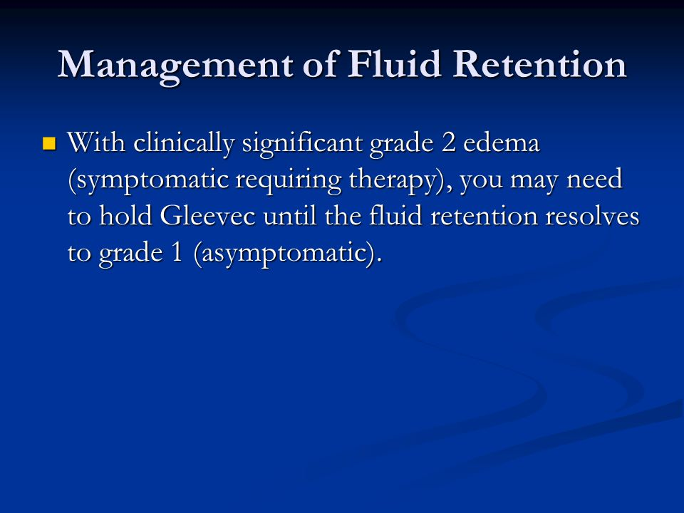 Management of Fluid Retention With clinically significant grade 2 edema (symptomatic requiring therapy), you may need to hold Gleevec until the fluid retention resolves to grade 1 (asymptomatic).