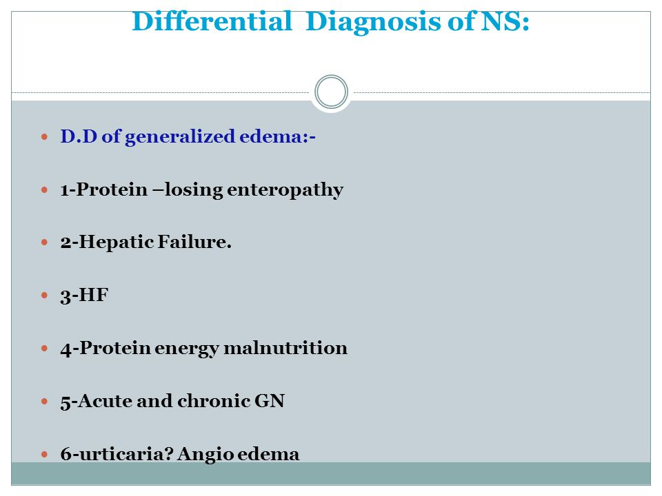 Differential Diagnosis of NS: D.D of generalized edema:- 1-Protein –losing enteropathy 2-Hepatic Failure.