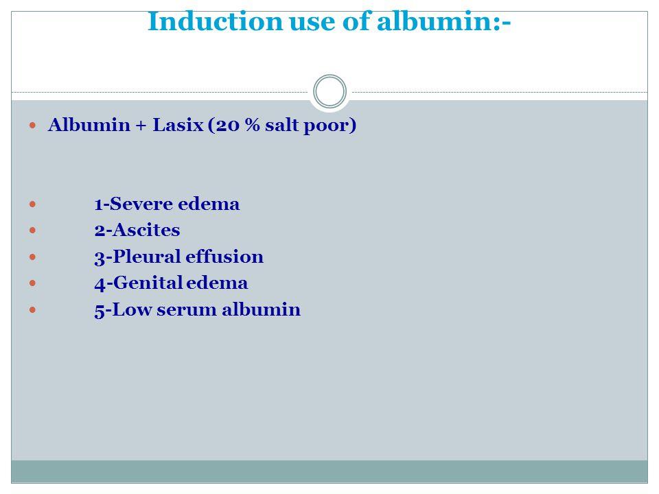 Induction use of albumin:- Albumin + Lasix (20 % salt poor) 1-Severe edema 2-Ascites 3-Pleural effusion 4-Genital edema 5-Low serum albumin