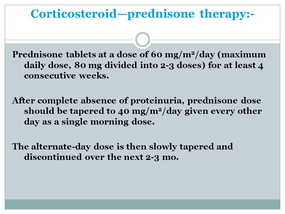 Corticosteroid—prednisone therapy:- Prednisone tablets at a dose of 60 mg/m 2 /day (maximum daily dose, 80 mg divided into 2-3 doses) for at least 4 consecutive weeks.