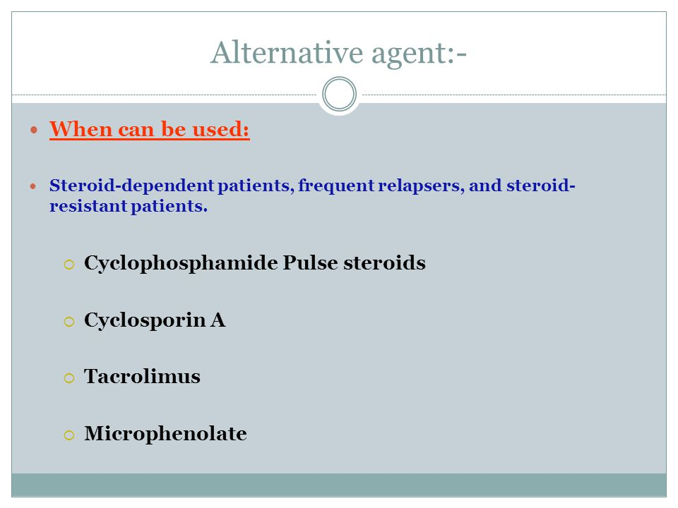 Alternative agent:- When can be used: Steroid-dependent patients, frequent relapsers, and steroid- resistant patients.