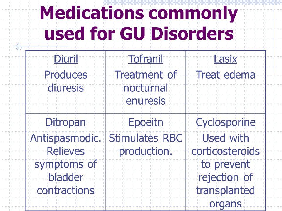Medications commonly used for GU Disorders Diuril Produces diuresis Tofranil Treatment of nocturnal enuresis Lasix Treat edema Ditropan Antispasmodic.