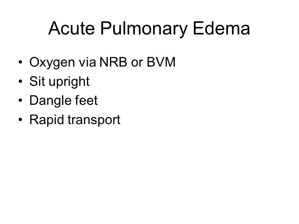 Acute Pulmonary Edema Oxygen via NRB or BVM Sit upright Dangle feet Rapid transport