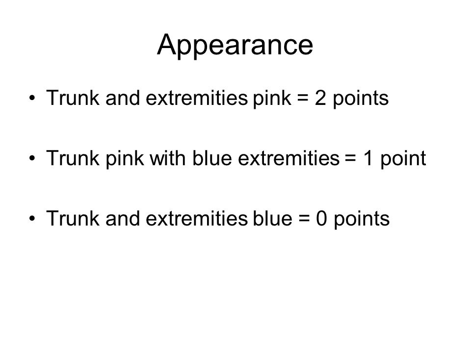 Appearance Trunk and extremities pink = 2 points Trunk pink with blue extremities = 1 point Trunk and extremities blue = 0 points