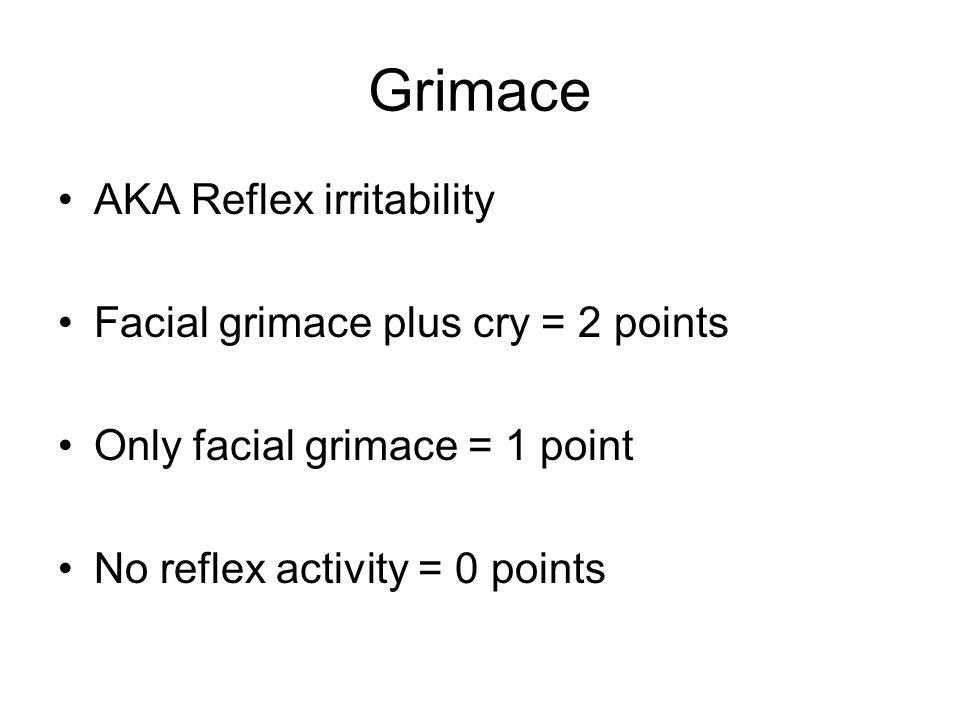 Grimace AKA Reflex irritability Facial grimace plus cry = 2 points Only facial grimace = 1 point No reflex activity = 0 points