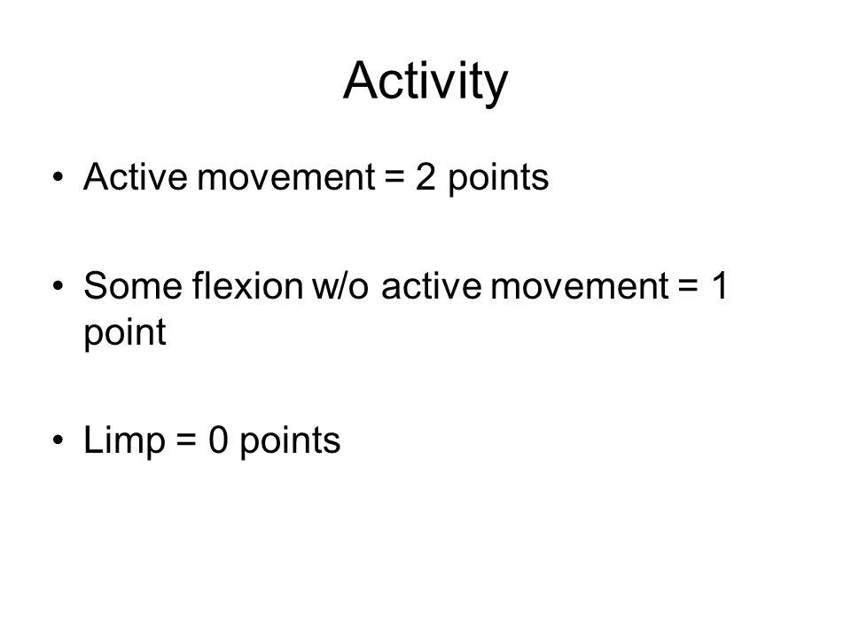 Activity Active movement = 2 points Some flexion w/o active movement = 1 point Limp = 0 points