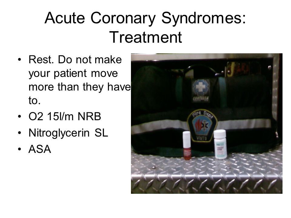 Acute Coronary Syndromes: Treatment Rest. Do not make your patient move more than they have to. O2 15l/m NRB Nitroglycerin SL ASA