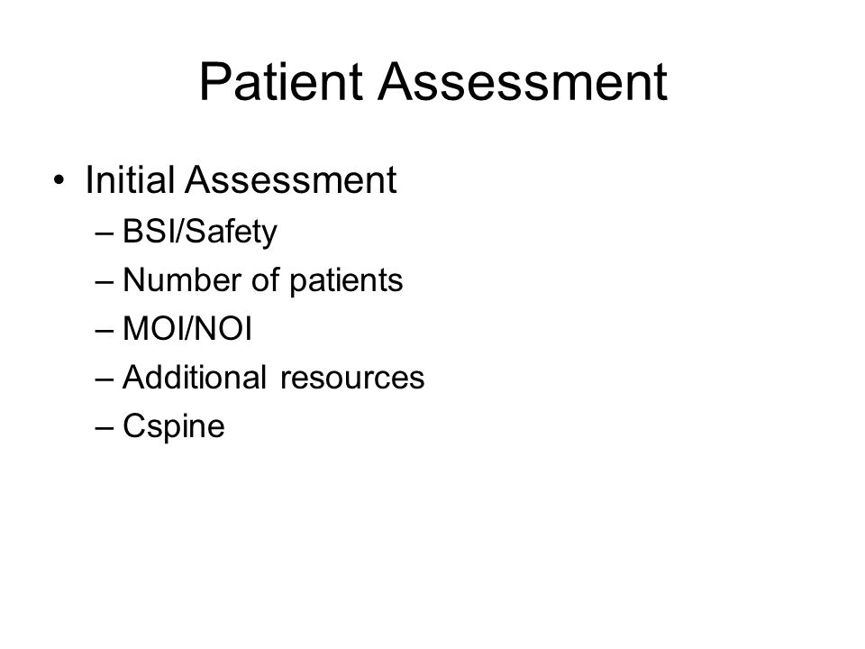 Patient Assessment Initial Assessment –BSI/Safety –Number of patients –MOI/NOI –Additional resources –Cspine