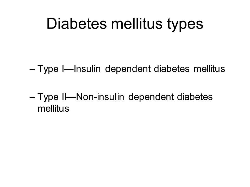 –Type I—Insulin dependent diabetes mellitus –Type II—Non-insulin dependent diabetes mellitus Diabetes mellitus types