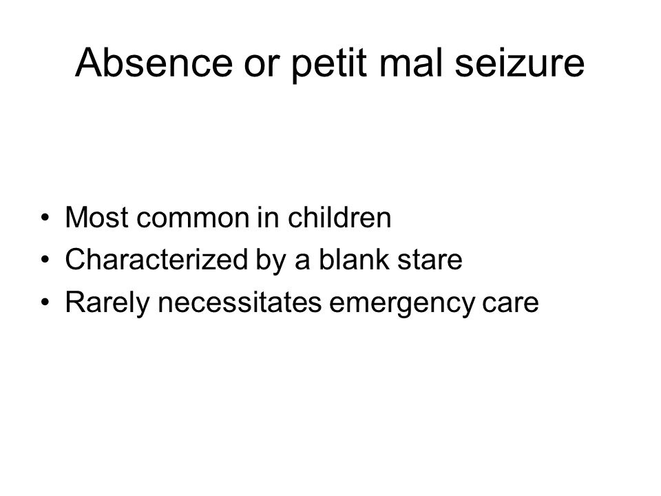 Absence or petit mal seizure Most common in children Characterized by a blank stare Rarely necessitates emergency care