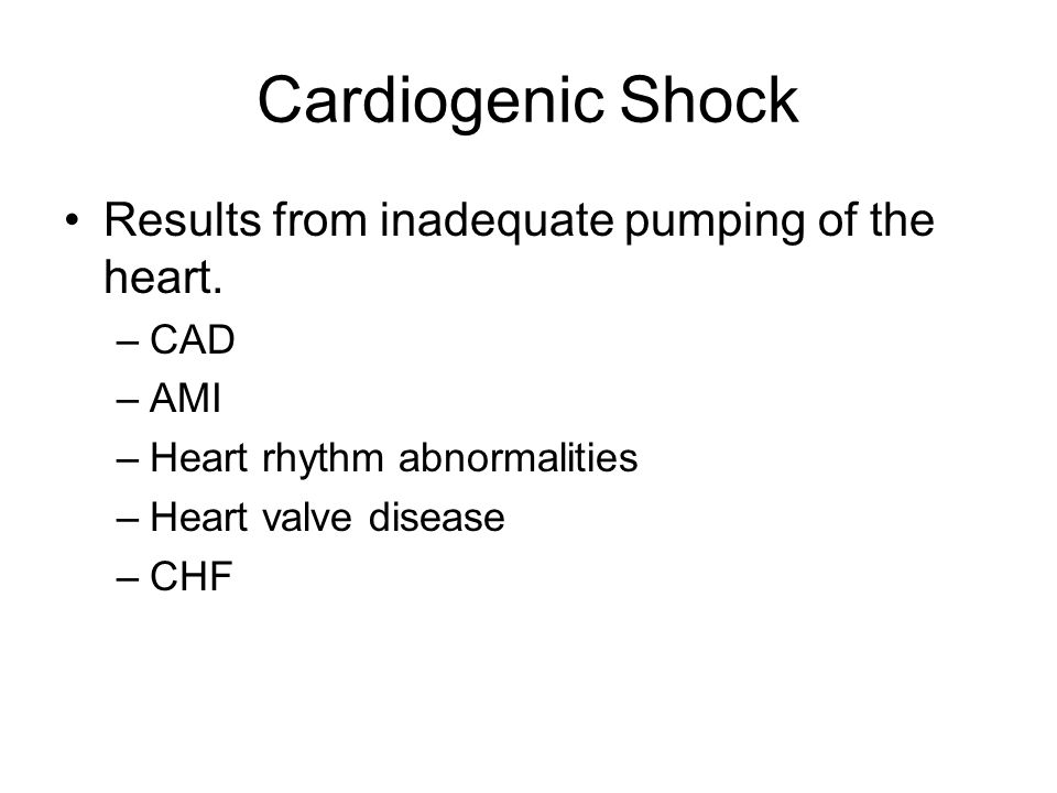 Cardiogenic Shock Results from inadequate pumping of the heart. –CAD –AMI –Heart rhythm abnormalities –Heart valve disease –CHF