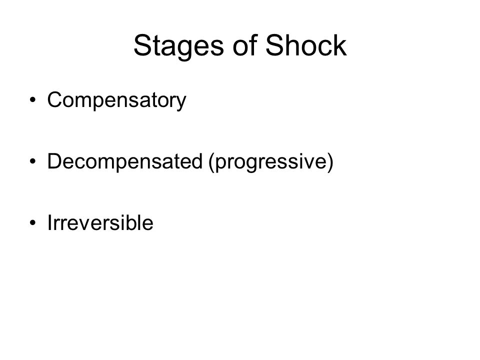 Stages of Shock Compensatory Decompensated (progressive) Irreversible