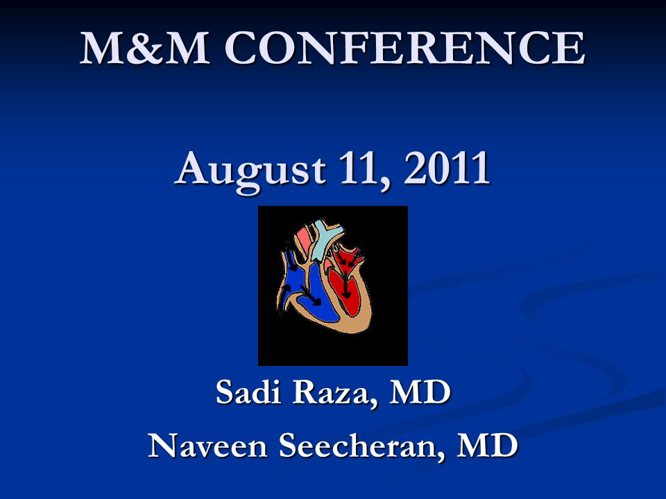 M&M CONFERENCE August 11, 2011 Sadi Raza, MD Naveen Seecheran, MD