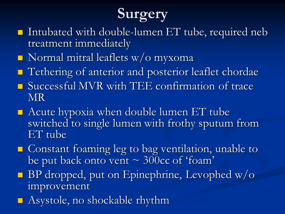 Surgery Intubated with double-lumen ET tube, required neb treatment immediately Intubated with double-lumen ET tube, required neb treatment immediately Normal mitral leaflets w/o myxoma Normal mitral leaflets w/o myxoma Tethering of anterior and posterior leaflet chordae Tethering of anterior and posterior leaflet chordae Successful MVR with TEE confirmation of trace MR Successful MVR with TEE confirmation of trace MR Acute hypoxia when double lumen ET tube switched to single lumen with frothy sputum from ET tube Acute hypoxia when double lumen ET tube switched to single lumen with frothy sputum from ET tube Constant foaming leg to bag ventilation, unable to be put back onto vent ~ 300cc of 'foam' Constant foaming leg to bag ventilation, unable to be put back onto vent ~ 300cc of 'foam' BP dropped, put on Epinephrine, Levophed w/o improvement BP dropped, put on Epinephrine, Levophed w/o improvement Asystole, no shockable rhythm Asystole, no shockable rhythm