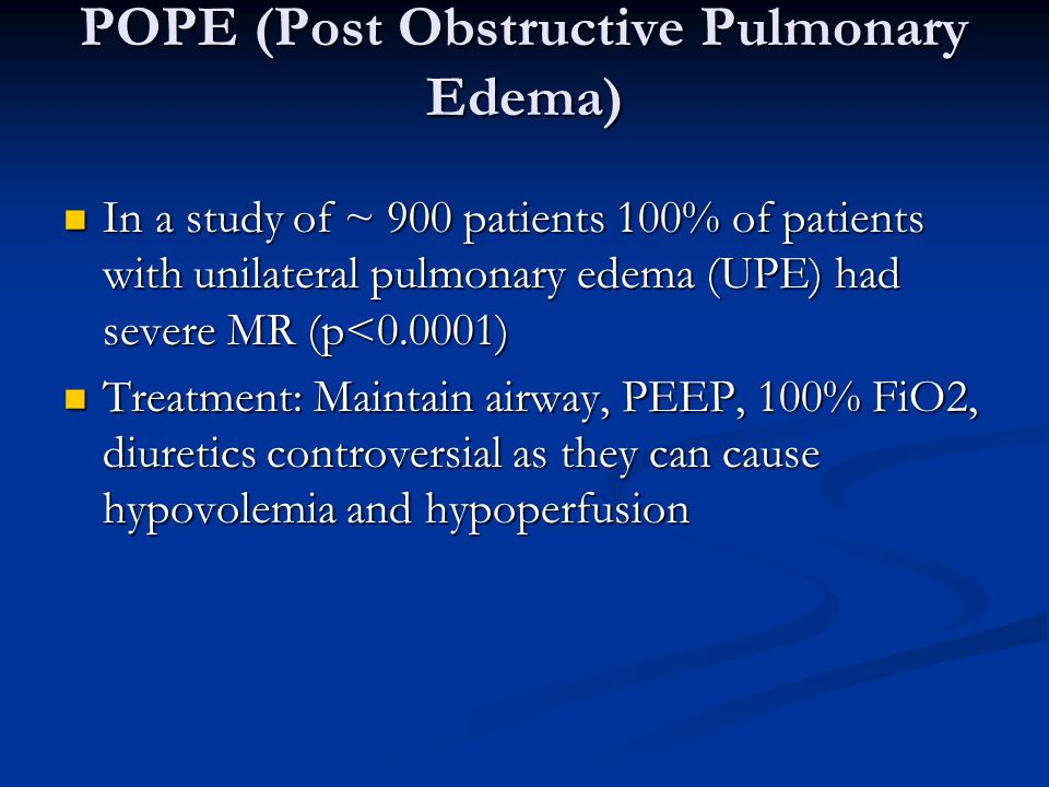 In a study of ~ 900 patients 100% of patients with unilateral pulmonary edema (UPE) had severe MR (p<0.0001) In a study of ~ 900 patients 100% of patients with unilateral pulmonary edema (UPE) had severe MR (p<0.0001) Treatment: Maintain airway, PEEP, 100% FiO2, diuretics controversial as they can cause hypovolemia and hypoperfusion Treatment: Maintain airway, PEEP, 100% FiO2, diuretics controversial as they can cause hypovolemia and hypoperfusion POPE (Post Obstructive Pulmonary Edema)
