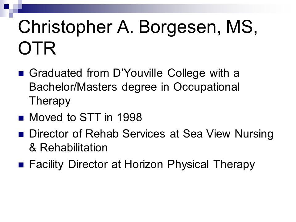 Christopher A. Borgesen, MS, OTR Graduated from D'Youville College with a Bachelor/Masters degree in Occupational Therapy Moved to STT in 1998 Directo