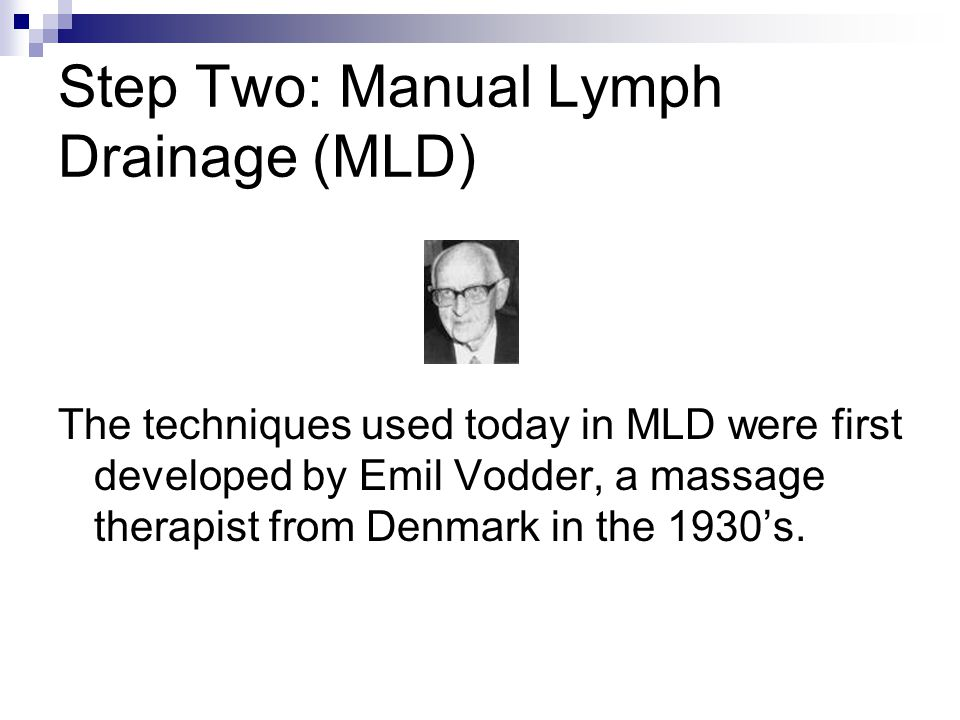 Step Two: Manual Lymph Drainage (MLD) The techniques used today in MLD were first developed by Emil Vodder, a massage therapist from Denmark in the 19
