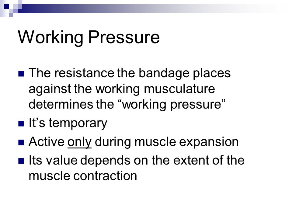 "Working Pressure The resistance the bandage places against the working musculature determines the ""working pressure"" It's temporary Active only during"