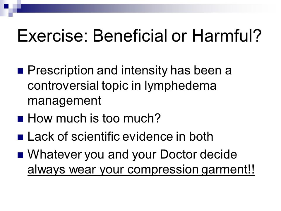 Exercise: Beneficial or Harmful? Prescription and intensity has been a controversial topic in lymphedema management How much is too much? Lack of scie