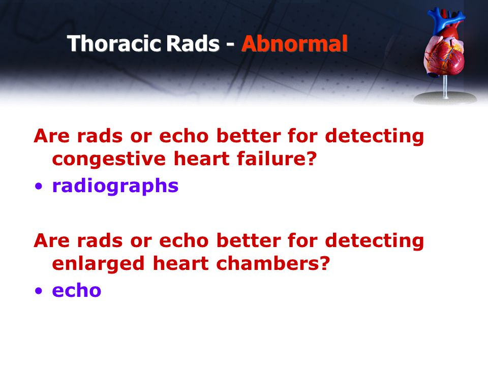 Thoracic Rads - Abnormal Are rads or echo better for detecting congestive heart failure.